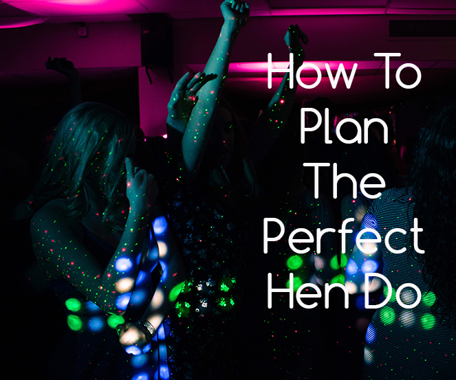 How To Plan The Perfect Hen Do