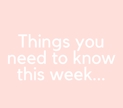 Things you need to know this week…